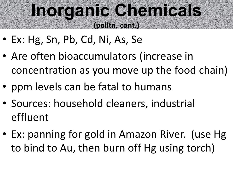 Inorganic Chemicals (polltn. cont.) Ex: Hg, Sn, Pb, Cd, Ni, As, Se Are often bioaccumulators (increase in concentration as you move up the food chain)