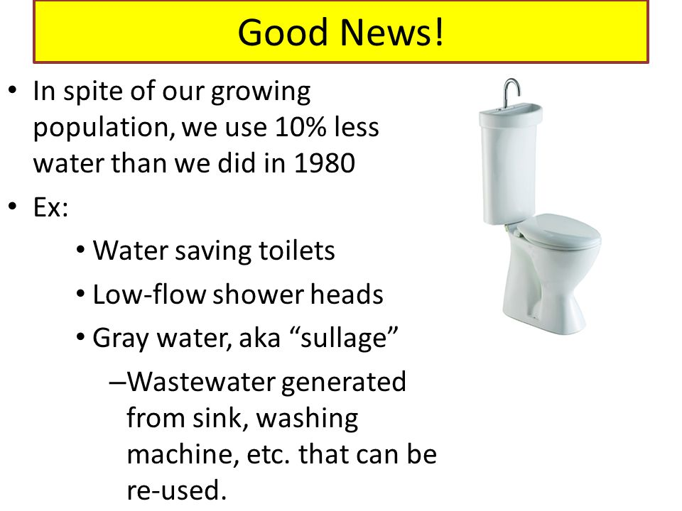 Good News! In spite of our growing population, we use 10% less water than we did in 1980 Ex: Water saving toilets Low-flow shower heads Gray water, ak