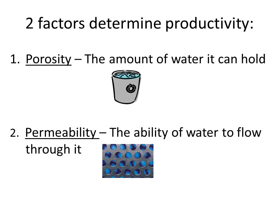 2 factors determine productivity: 1.Porosity – The amount of water it can hold 2.