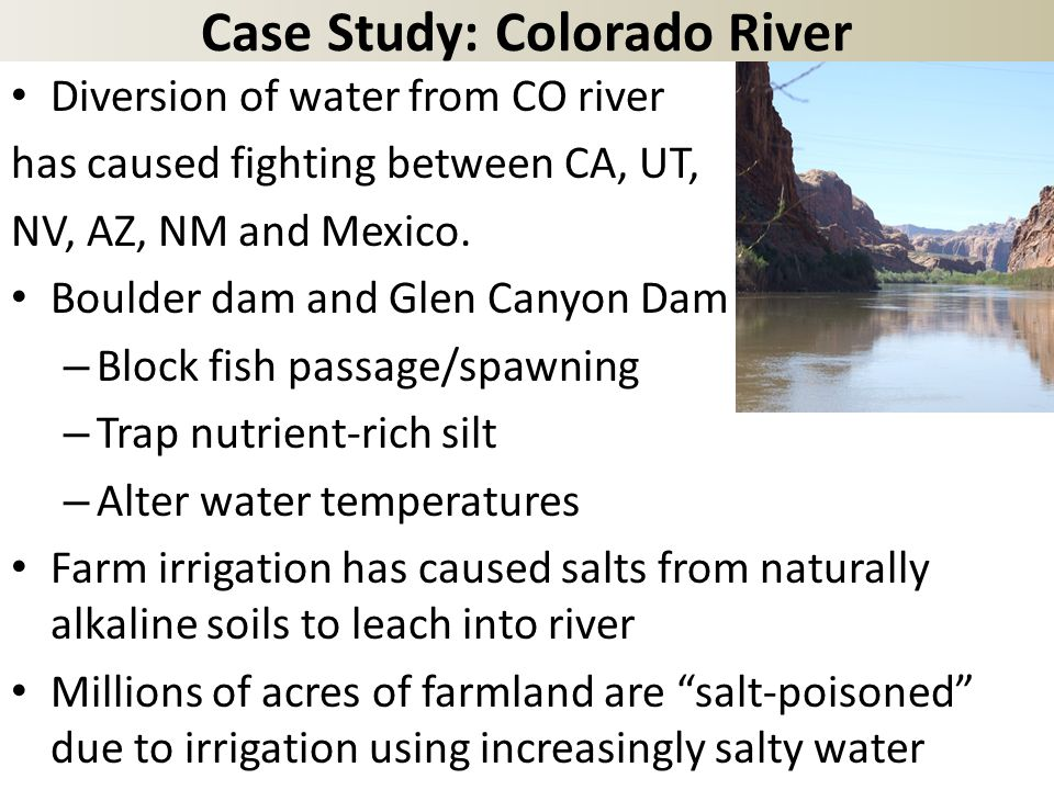 Case Study: Colorado River Diversion of water from CO river has caused fighting between CA, UT, NV, AZ, NM and Mexico.