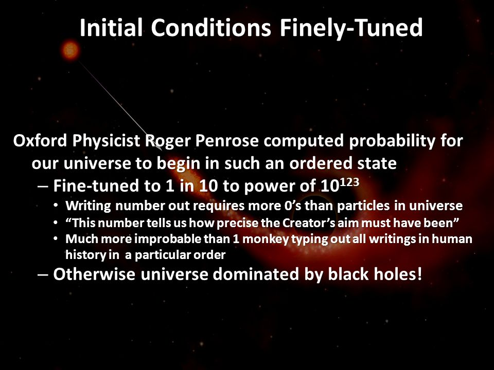 Initial Conditions Finely-Tuned Oxford Physicist Roger Penrose computed probability for our universe to begin in such an ordered state – Fine-tuned to
