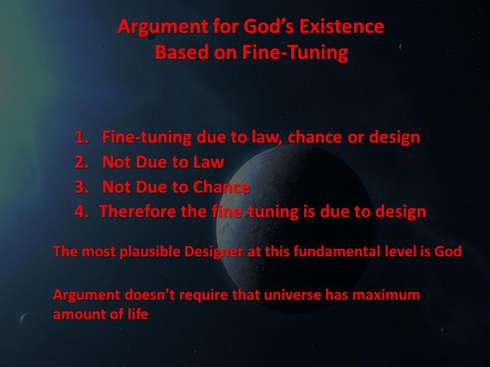 Argument for God's Existence Based on Fine-Tuning 1.Fine-tuning due to law, chance or design 2.Not Due to Law 3.Not Due to Chance 4.Therefore the fine