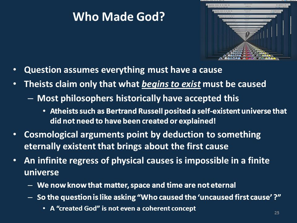 Who Made God? Question assumes everything must have a cause Theists claim only that what begins to exist must be caused – Most philosophers historical