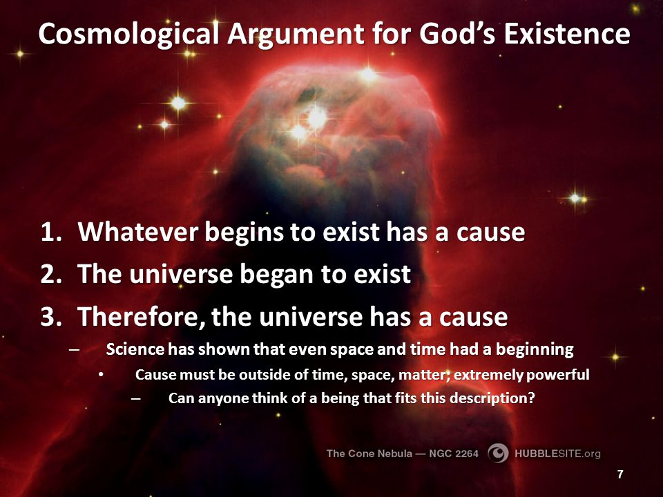 Cosmological Argument for God's Existence 1.Whatever begins to exist has a cause 2.The universe began to exist 3.Therefore, the universe has a cause –