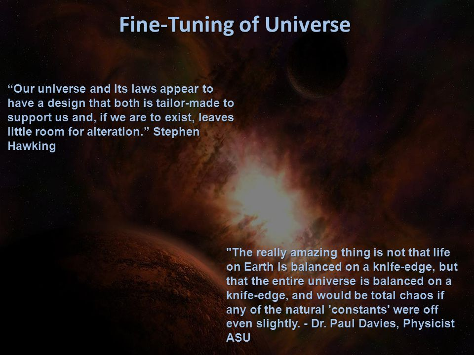 "Fine-Tuning of Universe ""Our universe and its laws appear to have a design that both is tailor-made to support us and, if we are to exist, leaves litt"