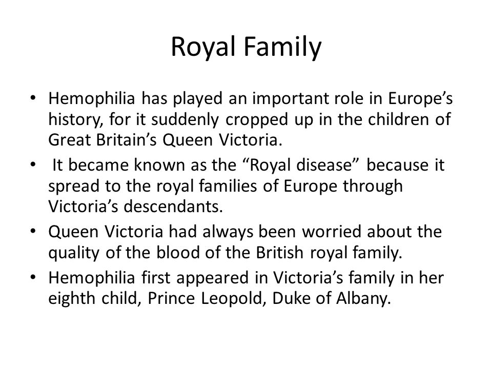 Royal Family Hemophilia has played an important role in Europe's history, for it suddenly cropped up in the children of Great Britain's Queen Victoria