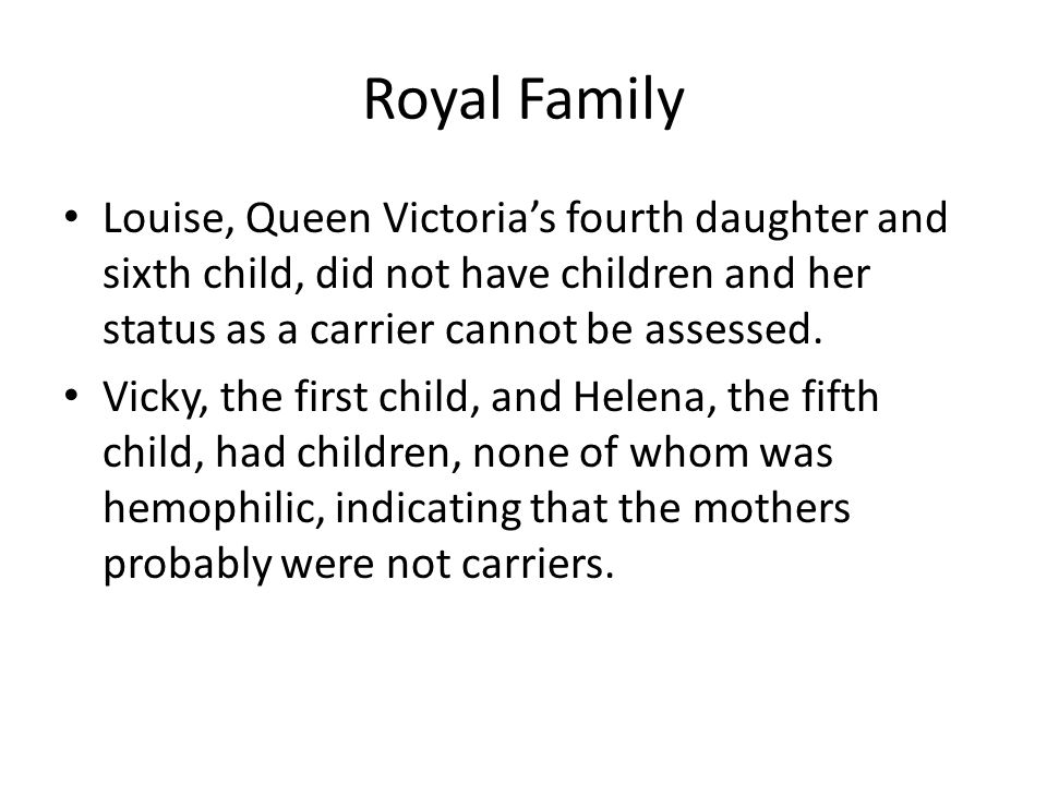 Royal Family Louise, Queen Victoria's fourth daughter and sixth child, did not have children and her status as a carrier cannot be assessed. Vicky, th