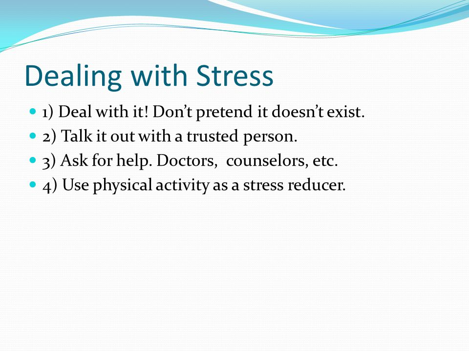 Dealing with Stress 1) Deal with it. Don't pretend it doesn't exist.