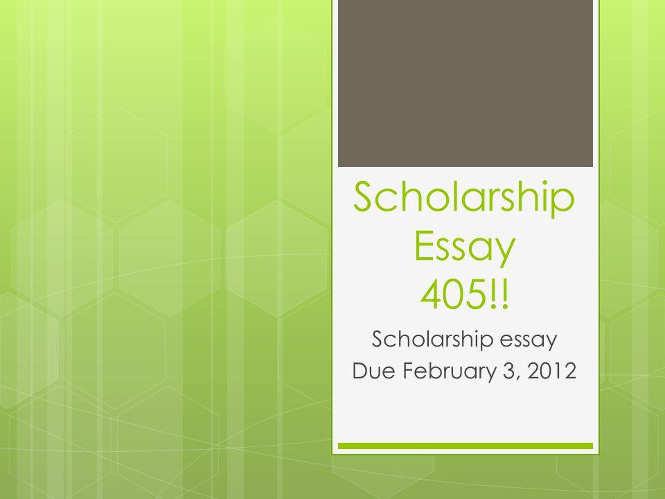 Scholarship Essay 405!! Scholarship essay Due February 3, 2012