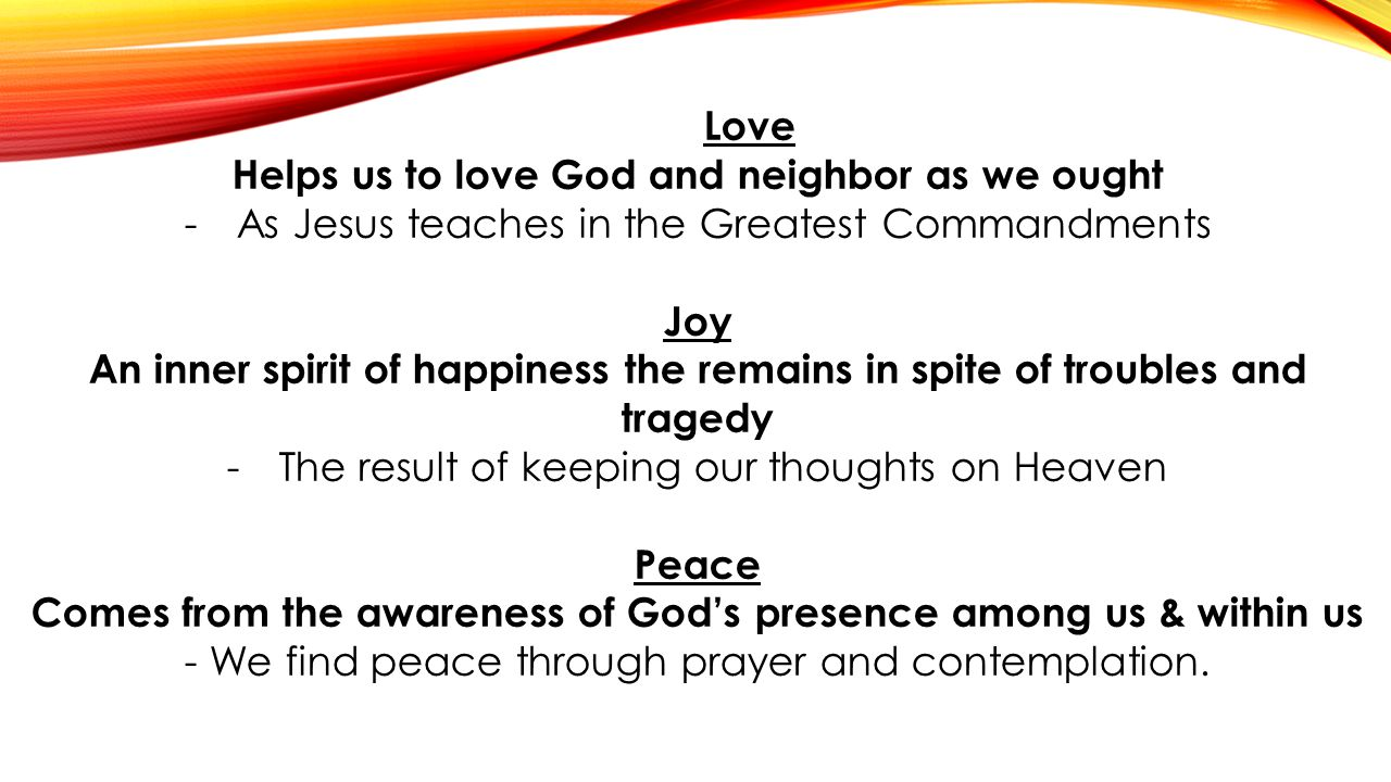 Love Helps us to love God and neighbor as we ought -As Jesus teaches in the Greatest Commandments Joy An inner spirit of happiness the remains in spit
