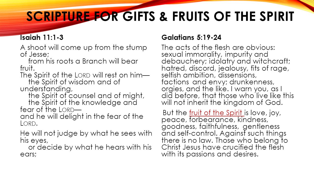 SCRIPTURE FOR GIFTS & FRUITS OF THE SPIRIT Isaiah 11:1-3 A shoot will come up from the stump of Jesse; from his roots a Branch will bear fruit. The Sp
