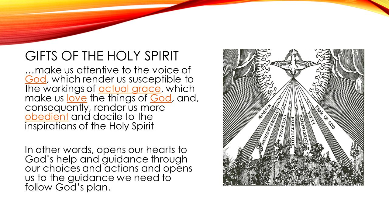 GIFTS OF THE HOLY SPIRIT …make us attentive to the voice of God, which render us susceptible to the workings of actual grace, which make us love the t