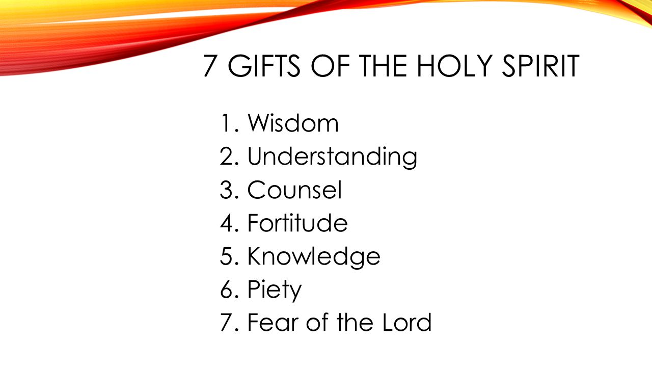 7 GIFTS OF THE HOLY SPIRIT 1.Wisdom 2.Understanding 3.Counsel 4.Fortitude 5.Knowledge 6.Piety 7.Fear of the Lord