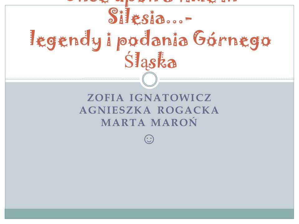 ZOFIA IGNATOWICZ AGNIESZKA ROGACKA MARTA MAROŃ ☺ Once upon a time in Silesia...- legendy i podania Górnego Ś l ą ska