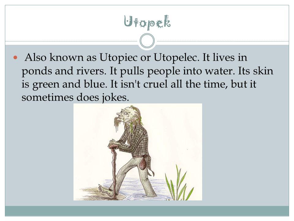 Utopek Also known as Utopiec or Utopelec. It lives in ponds and rivers.