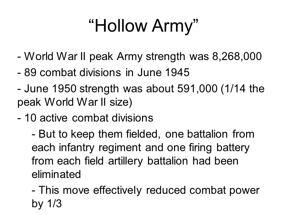 Hollow Army - World War II peak Army strength was 8,268,000 - 89 combat divisions in June 1945 - June 1950 strength was about 591,000 (1/14 the peak World War II size) - 10 active combat divisions - But to keep them fielded, one battalion from each infantry regiment and one firing battery from each field artillery battalion had been eliminated - This move effectively reduced combat power by 1/3