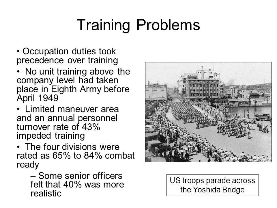 Training Problems Occupation duties took precedence over training No unit training above the company level had taken place in Eighth Army before April 1949 Limited maneuver area and an annual personnel turnover rate of 43% impeded training The four divisions were rated as 65% to 84% combat ready – Some senior officers felt that 40% was more realistic US troops parade across the Yoshida Bridge