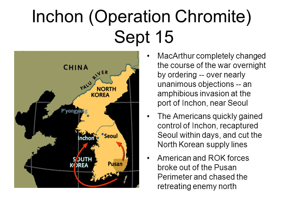 Inchon (Operation Chromite) Sept 15 MacArthur completely changed the course of the war overnight by ordering -- over nearly unanimous objections -- an