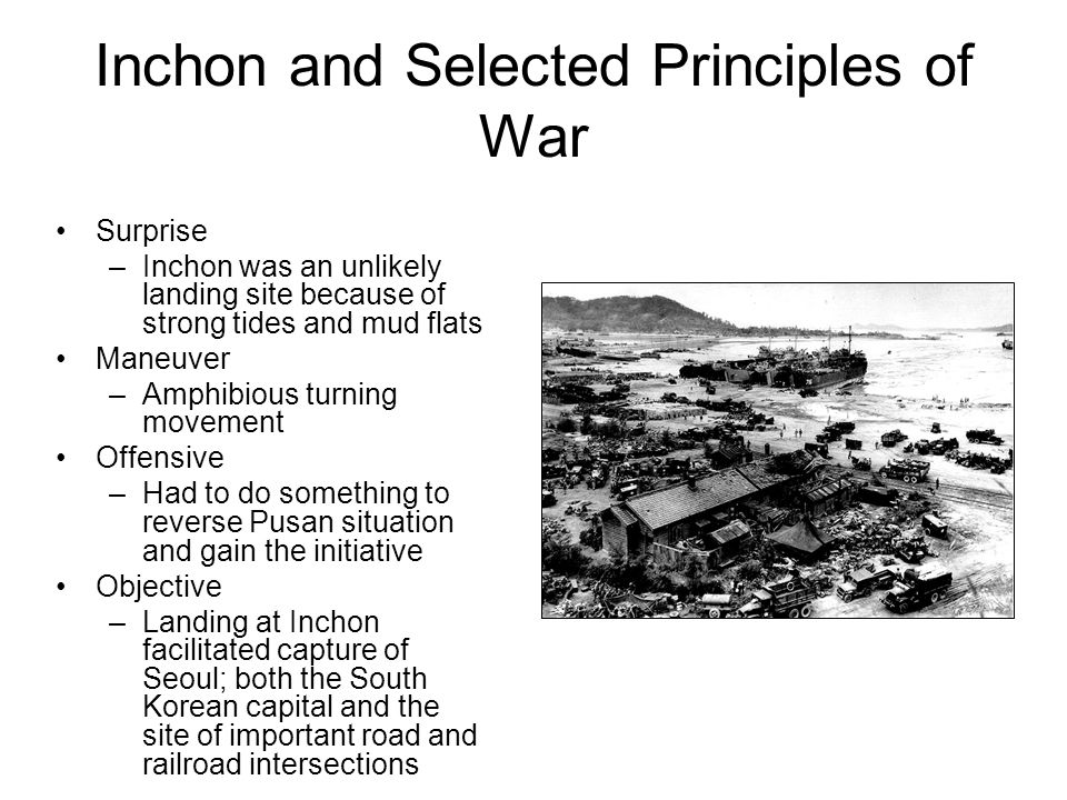 Inchon and Selected Principles of War Surprise –Inchon was an unlikely landing site because of strong tides and mud flats Maneuver –Amphibious turning