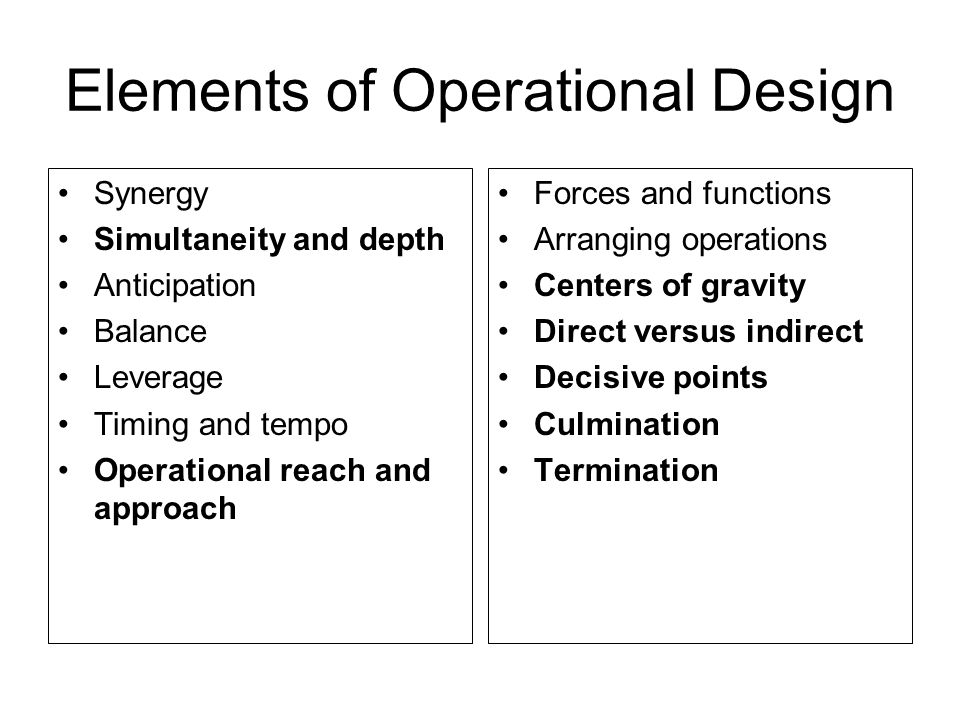 Elements of Operational Design Synergy Simultaneity and depth Anticipation Balance Leverage Timing and tempo Operational reach and approach Forces and