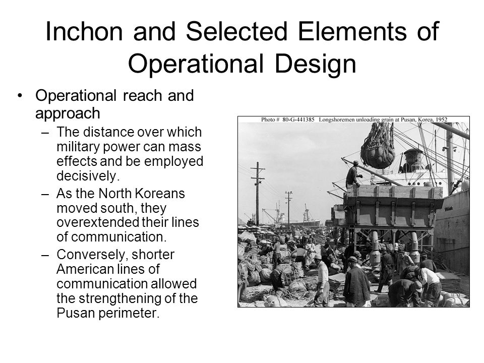 Inchon and Selected Elements of Operational Design Operational reach and approach –The distance over which military power can mass effects and be employed decisively.