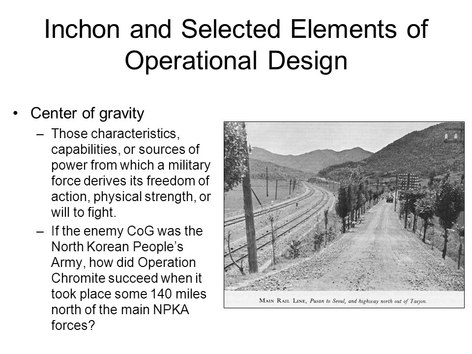 Inchon and Selected Elements of Operational Design Center of gravity –Those characteristics, capabilities, or sources of power from which a military force derives its freedom of action, physical strength, or will to fight.
