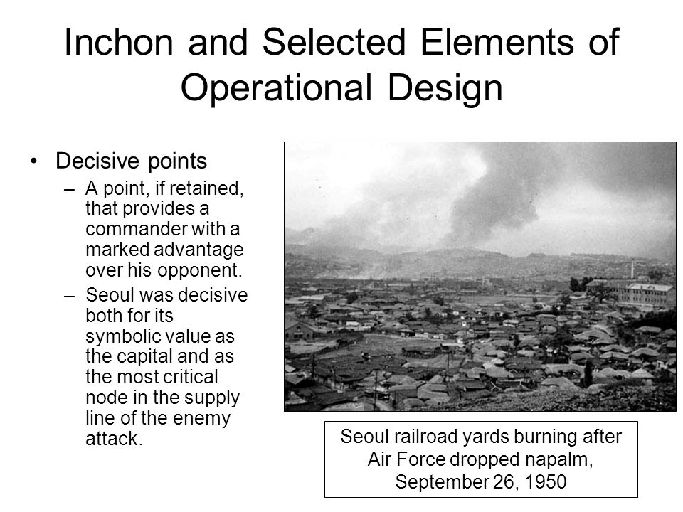Inchon and Selected Elements of Operational Design Decisive points –A point, if retained, that provides a commander with a marked advantage over his o