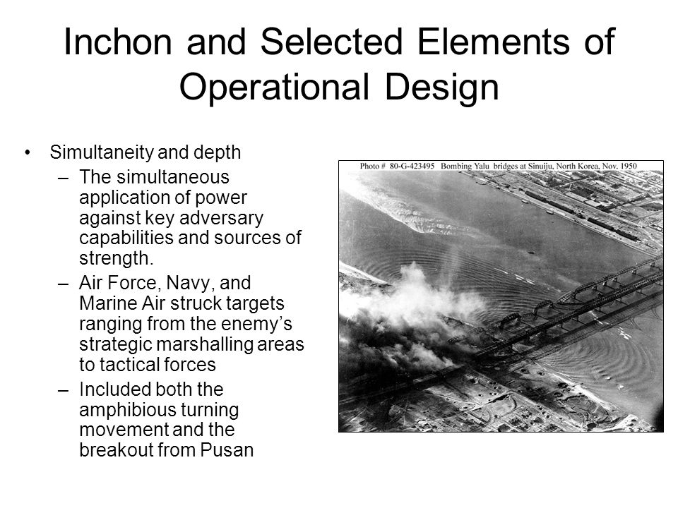 Inchon and Selected Elements of Operational Design Simultaneity and depth –The simultaneous application of power against key adversary capabilities and sources of strength.