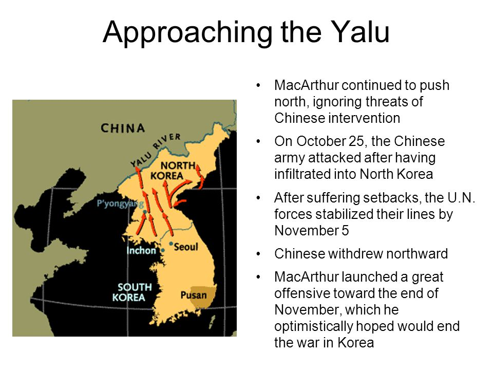 Approaching the Yalu MacArthur continued to push north, ignoring threats of Chinese intervention On October 25, the Chinese army attacked after having