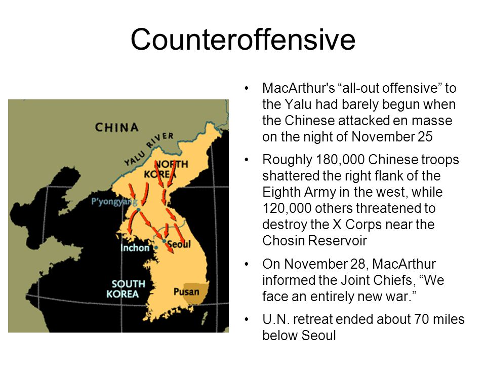 Counteroffensive MacArthur s all-out offensive to the Yalu had barely begun when the Chinese attacked en masse on the night of November 25 Roughly 180,000 Chinese troops shattered the right flank of the Eighth Army in the west, while 120,000 others threatened to destroy the X Corps near the Chosin Reservoir On November 28, MacArthur informed the Joint Chiefs, We face an entirely new war. U.N.