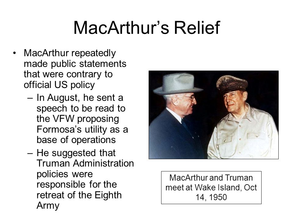 MacArthur's Relief MacArthur repeatedly made public statements that were contrary to official US policy –In August, he sent a speech to be read to the