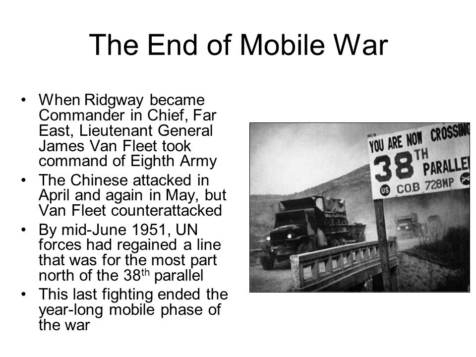 The End of Mobile War When Ridgway became Commander in Chief, Far East, Lieutenant General James Van Fleet took command of Eighth Army The Chinese attacked in April and again in May, but Van Fleet counterattacked By mid-June 1951, UN forces had regained a line that was for the most part north of the 38 th parallel This last fighting ended the year-long mobile phase of the war