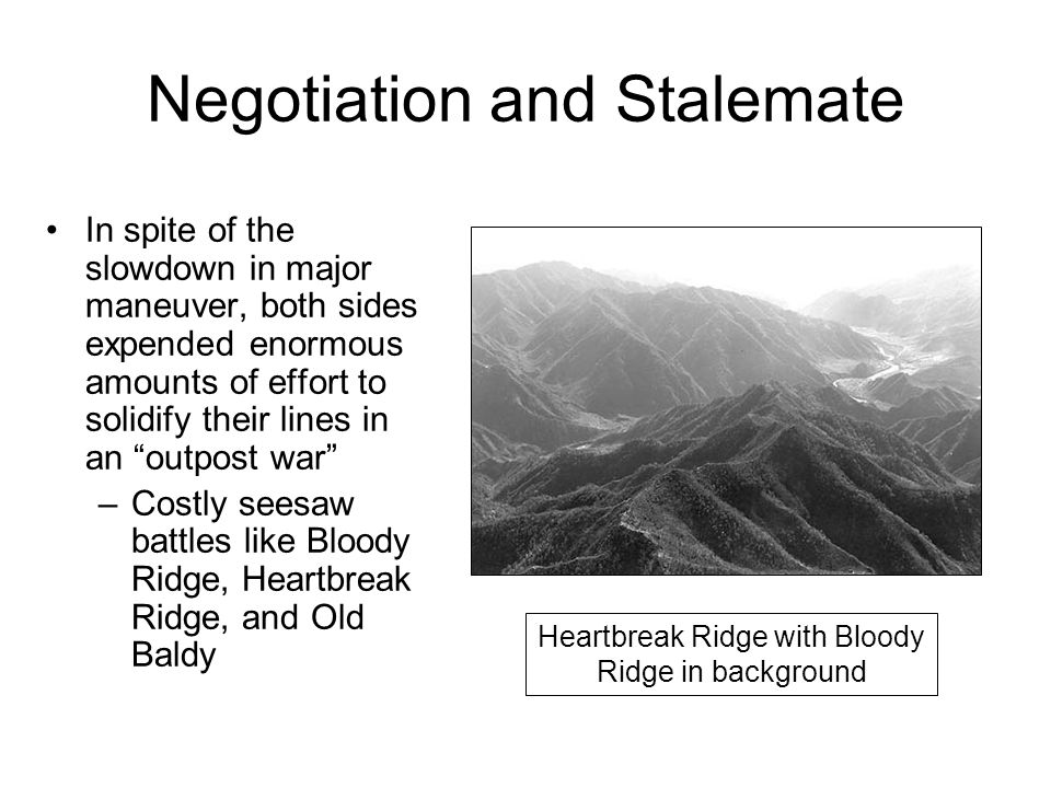 Negotiation and Stalemate In spite of the slowdown in major maneuver, both sides expended enormous amounts of effort to solidify their lines in an outpost war –Costly seesaw battles like Bloody Ridge, Heartbreak Ridge, and Old Baldy Heartbreak Ridge with Bloody Ridge in background