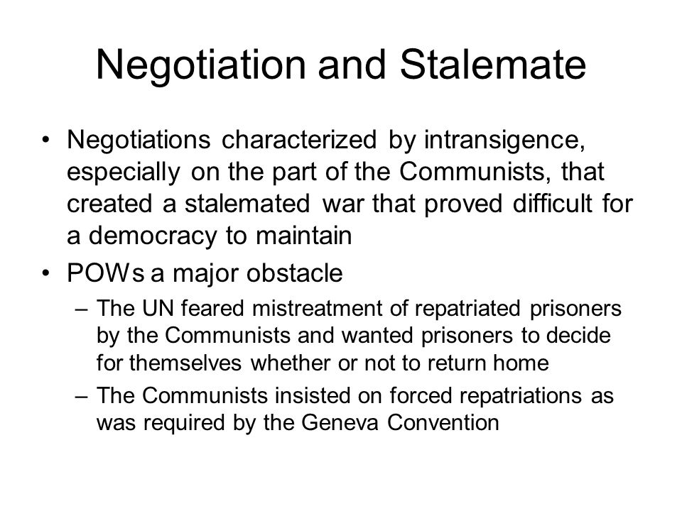 Negotiation and Stalemate Negotiations characterized by intransigence, especially on the part of the Communists, that created a stalemated war that proved difficult for a democracy to maintain POWs a major obstacle –The UN feared mistreatment of repatriated prisoners by the Communists and wanted prisoners to decide for themselves whether or not to return home –The Communists insisted on forced repatriations as was required by the Geneva Convention