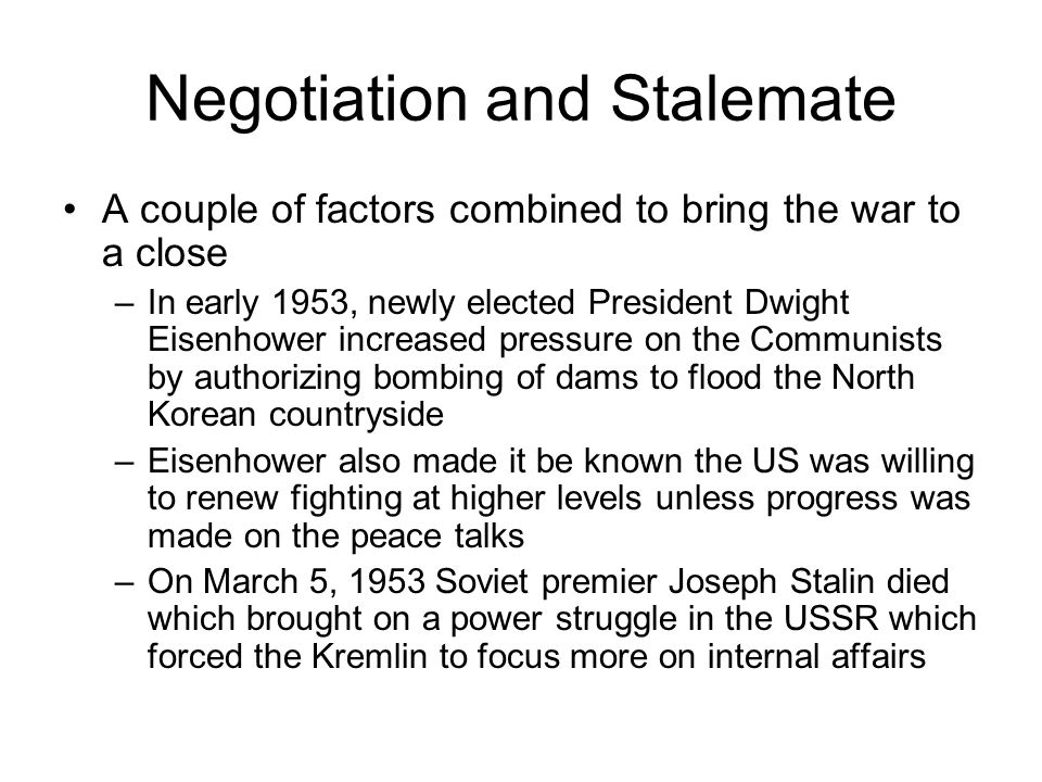 Negotiation and Stalemate A couple of factors combined to bring the war to a close –In early 1953, newly elected President Dwight Eisenhower increased