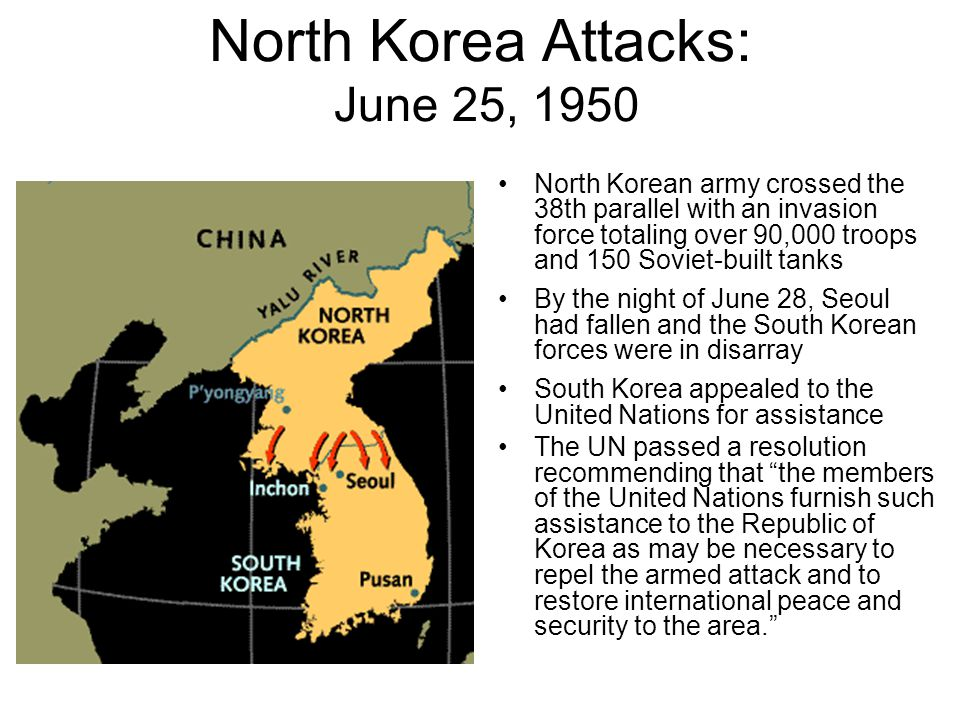 North Korea Attacks: June 25, 1950 North Korean army crossed the 38th parallel with an invasion force totaling over 90,000 troops and 150 Soviet-built tanks By the night of June 28, Seoul had fallen and the South Korean forces were in disarray South Korea appealed to the United Nations for assistance The UN passed a resolution recommending that the members of the United Nations furnish such assistance to the Republic of Korea as may be necessary to repel the armed attack and to restore international peace and security to the area.