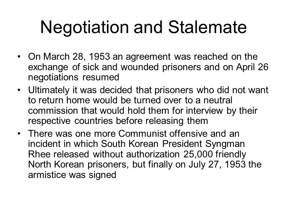 Negotiation and Stalemate On March 28, 1953 an agreement was reached on the exchange of sick and wounded prisoners and on April 26 negotiations resumed Ultimately it was decided that prisoners who did not want to return home would be turned over to a neutral commission that would hold them for interview by their respective countries before releasing them There was one more Communist offensive and an incident in which South Korean President Syngman Rhee released without authorization 25,000 friendly North Korean prisoners, but finally on July 27, 1953 the armistice was signed