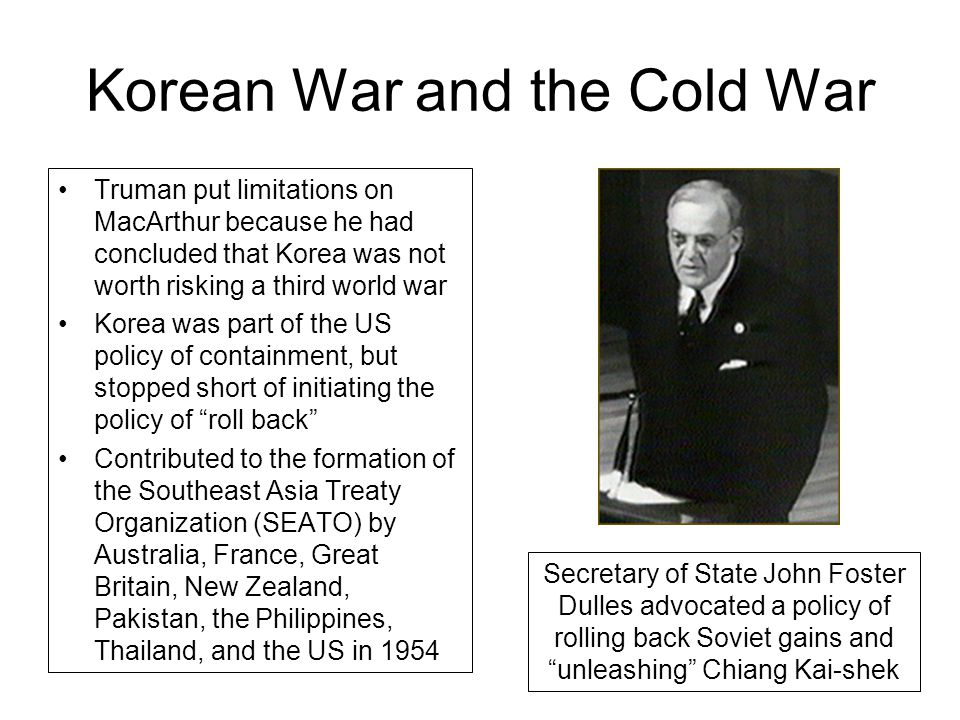 Korean War and the Cold War Truman put limitations on MacArthur because he had concluded that Korea was not worth risking a third world war Korea was