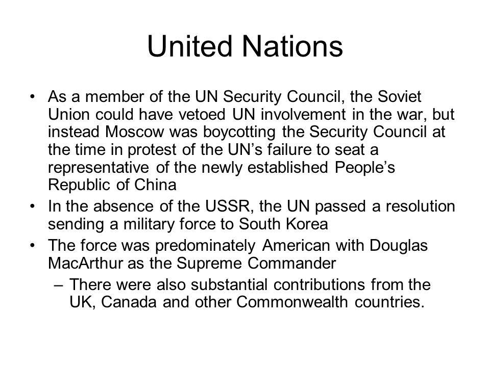 United Nations As a member of the UN Security Council, the Soviet Union could have vetoed UN involvement in the war, but instead Moscow was boycotting the Security Council at the time in protest of the UN's failure to seat a representative of the newly established People's Republic of China In the absence of the USSR, the UN passed a resolution sending a military force to South Korea The force was predominately American with Douglas MacArthur as the Supreme Commander –There were also substantial contributions from the UK, Canada and other Commonwealth countries.