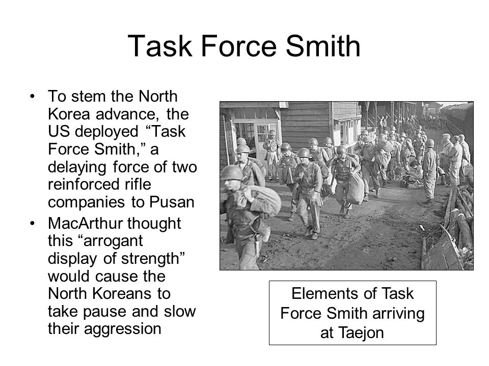 "Task Force Smith To stem the North Korea advance, the US deployed ""Task Force Smith,"" a delaying force of two reinforced rifle companies to Pusan MacA"