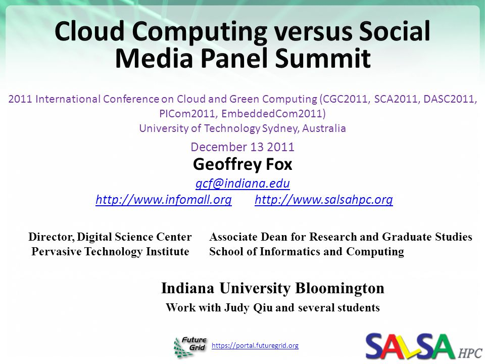 https://portal.futuregrid.org 2011 International Conference on Cloud and Green Computing (CGC2011, SCA2011, DASC2011, PICom2011, EmbeddedCom2011) University of Technology Sydney, Australia December 13 2011 Geoffrey Fox gcf@indiana.edu http://www.infomall.org http://www.salsahpc.orghttp://www.infomall.orghttp://www.salsahpc.org Director, Digital Science Center Pervasive Technology Institute Associate Dean for Research and Graduate Studies School of Informatics and Computing Indiana University Bloomington Work with Judy Qiu and several students