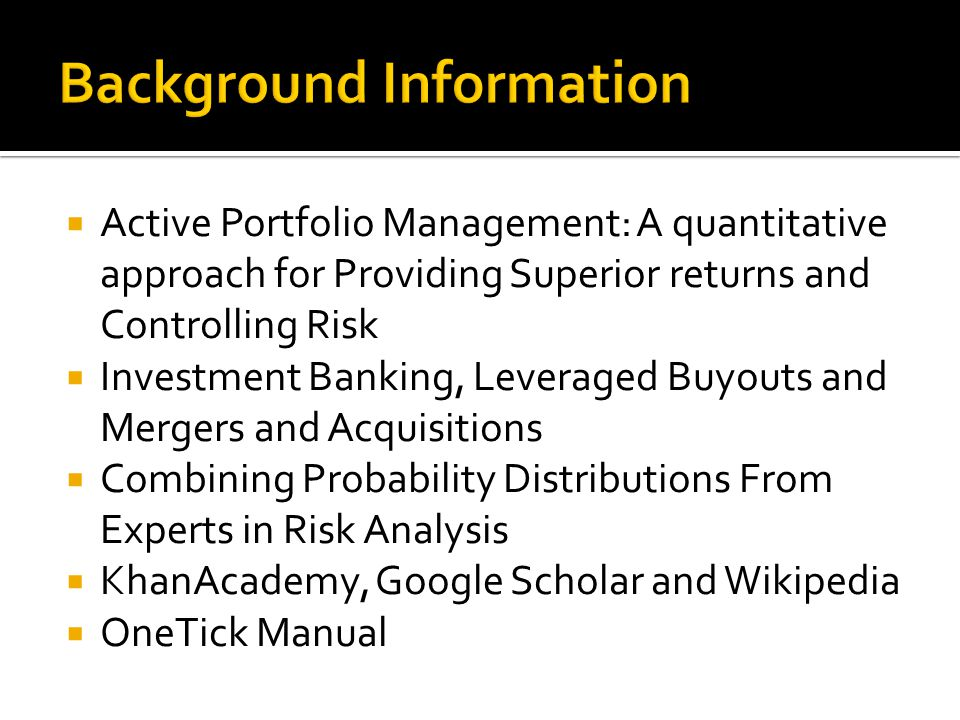  Active Portfolio Management: A quantitative approach for Providing Superior returns and Controlling Risk  Investment Banking, Leveraged Buyouts and Mergers and Acquisitions  Combining Probability Distributions From Experts in Risk Analysis  KhanAcademy, Google Scholar and Wikipedia  OneTick Manual