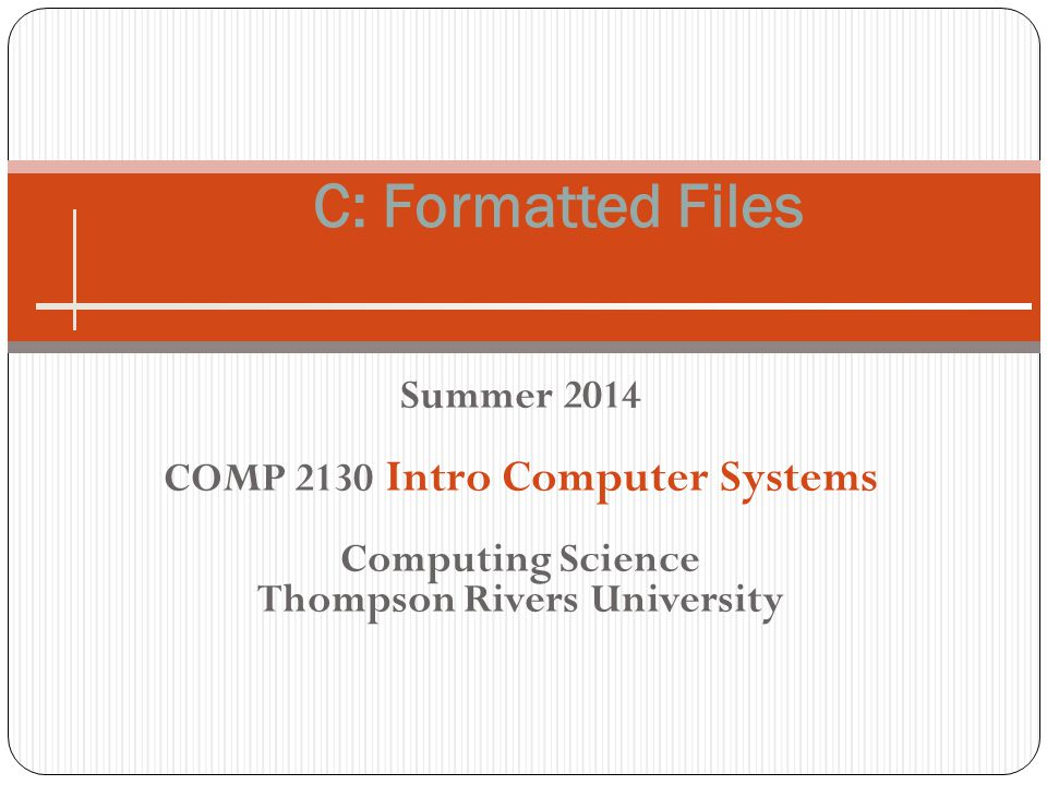 Summer 2014 COMP 2130 Intro Computer Systems Computing Science Thompson Rivers University C: Formatted Files