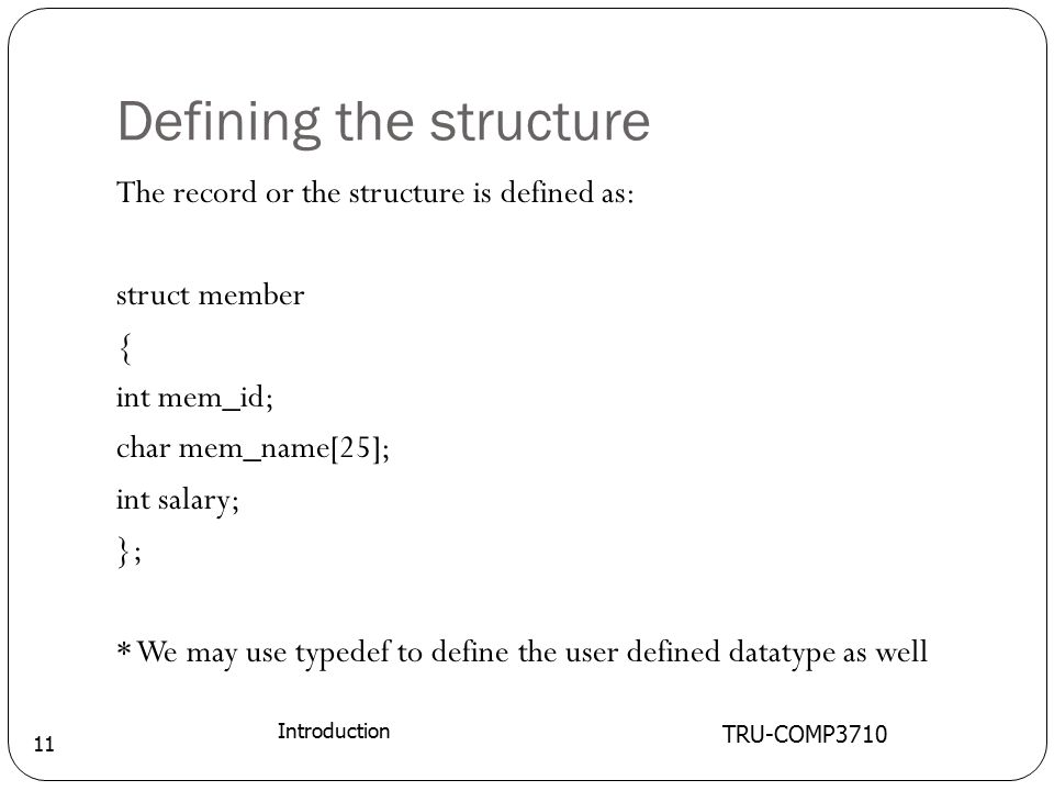Defining the structure TRU-COMP3710 Introduction 11 The record or the structure is defined as: struct member { int mem_id; char mem_name[25]; int salary; }; * We may use typedef to define the user defined datatype as well
