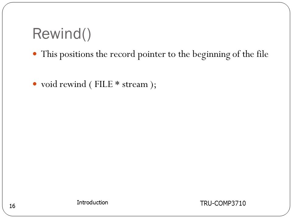Rewind() TRU-COMP3710 Introduction 16 This positions the record pointer to the beginning of the file void rewind ( FILE * stream );