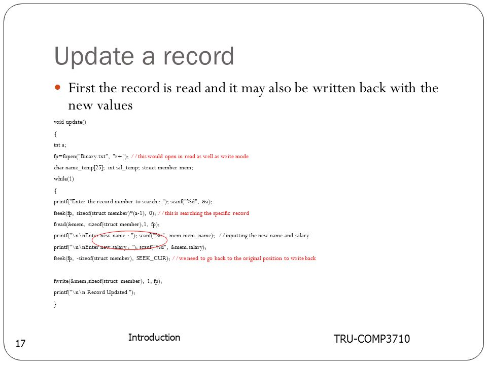 Update a record TRU-COMP3710 Introduction 17 First the record is read and it may also be written back with the new values void update() { int a; fp=fopen( Binary.txt , r+ ); //this would open in read as well as write mode char name_temp[25]; int sal_temp; struct member mem; while(1) { printf( Enter the record number to search : ); scanf( %d , &a); fseek(fp, sizeof(struct member)*(a-1), 0); //this is searching the specific record fread(&mem, sizeof(struct member),1, fp); printf( \n\nEnter new name : ); scanf( %s , mem.mem_name); //inputting the new name and salary printf( \n\nEnter new salary : ); scanf( %d , &mem.salary); fseek(fp, -sizeof(struct member), SEEK_CUR); //we need to go back to the original position to write back fwrite(&mem,sizeof(struct member), 1, fp); printf( \n\n Record Updated ); }
