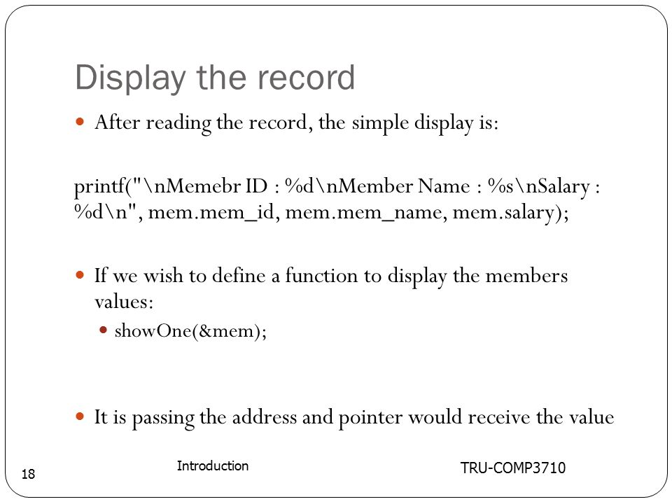 Display the record TRU-COMP3710 Introduction 18 After reading the record, the simple display is: printf( \nMemebr ID : %d\nMember Name : %s\nSalary : %d\n , mem.mem_id, mem.mem_name, mem.salary); If we wish to define a function to display the members values: showOne(&mem); It is passing the address and pointer would receive the value