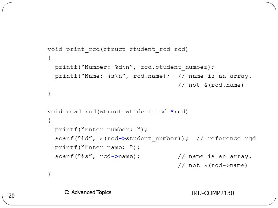 TRU-COMP2130 C: Advanced Topics 20 void print_rcd(struct student_rcd rcd) { printf( Number: %d\n , rcd.student_number); printf( Name: %s\n , rcd.name); // name is an array.