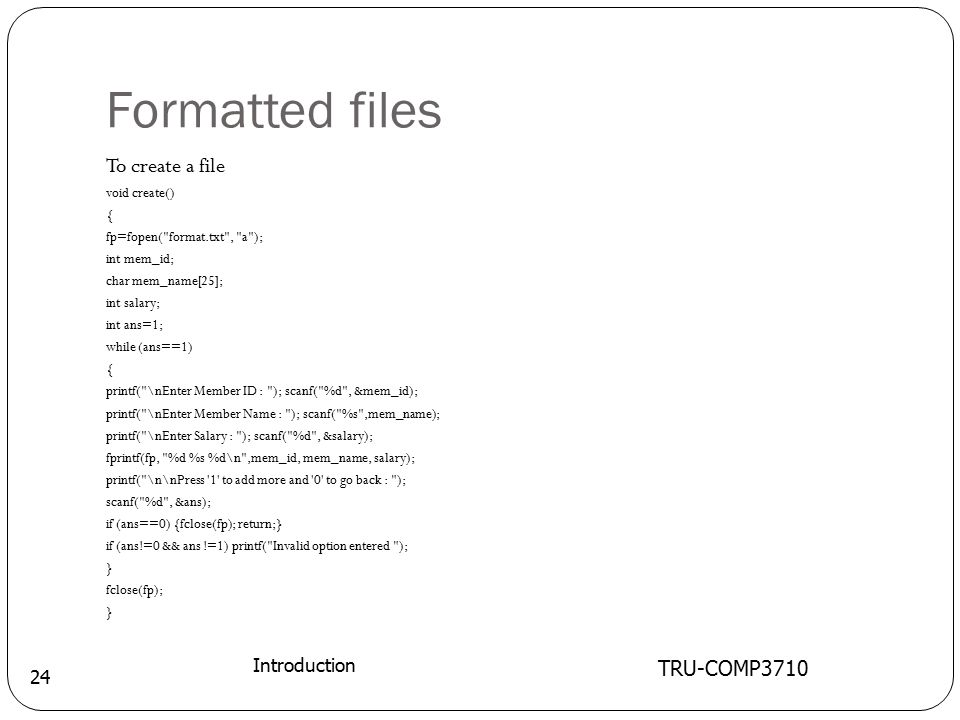Formatted files TRU-COMP3710 Introduction 24 To create a file void create() { fp=fopen( format.txt , a ); int mem_id; char mem_name[25]; int salary; int ans=1; while (ans==1) { printf( \nEnter Member ID : ); scanf( %d , &mem_id); printf( \nEnter Member Name : ); scanf( %s ,mem_name); printf( \nEnter Salary : ); scanf( %d , &salary); fprintf(fp, %d %s %d\n ,mem_id, mem_name, salary); printf( \n\nPress 1 to add more and 0 to go back : ); scanf( %d , &ans); if (ans==0) {fclose(fp); return;} if (ans!=0 && ans !=1) printf( Invalid option entered ); } fclose(fp); }