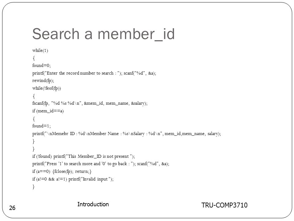 Search a member_id TRU-COMP3710 Introduction 26 while(1) { found=0; printf( Enter the record number to search : ); scanf( %d , &a); rewind(fp); while(!feof(fp)) { fscanf(fp, %d %s %d\n , &mem_id, mem_name, &salary); if (mem_id==a) { found=1; printf( \nMemebr ID : %d\nMember Name : %s\nSalary : %d\n , mem_id,mem_name, salary); } if (!found) printf( This Member_ID is not present ); printf( Press 1 to search more and 0 to go back : ); scanf( %d , &a); if (a==0) {fclose(fp); return;} if (a!=0 && a!=1) printf( Invalid input ); }